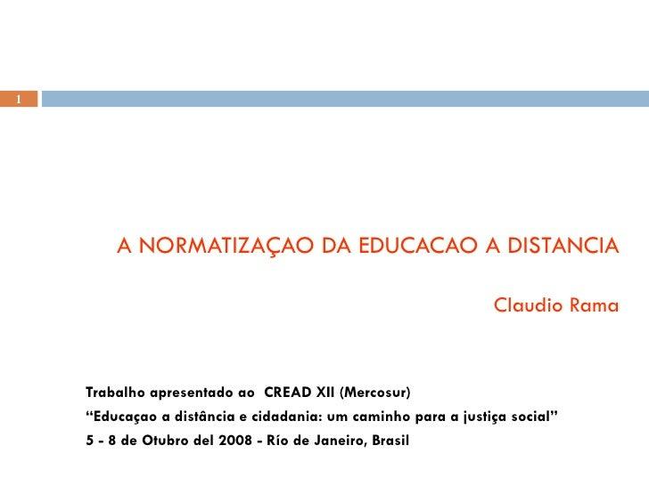 "A NORMATIZAÇAO DA EDUCACAO A DISTANCIA Claudio Rama Trabalho apresentado ao  CREAD XII (Mercosur)  "" Educaçao a distância ..."
