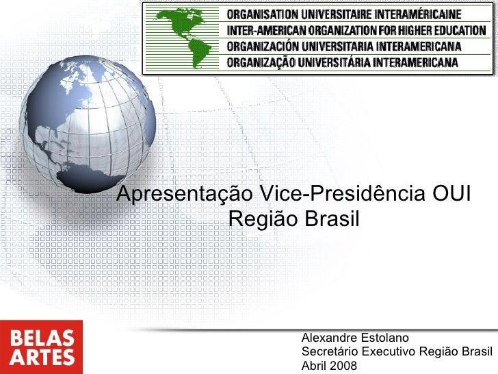 Apresentação Vice-Presidência OUI Região Brasil Alexandre Estolano Secretário Executivo Região Brasil Abril 2008