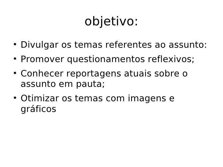 objetivo: <ul><li>Divulgar os temas referentes ao assunto: </li></ul><ul><li>Promover questionamentos reflexivos; </li></u...