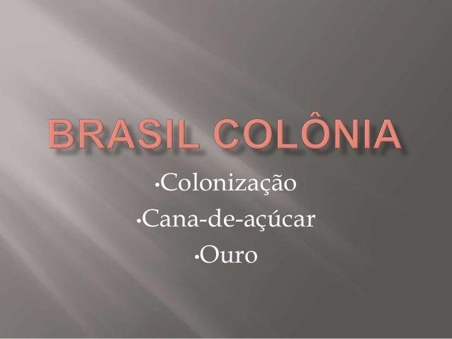 •Colonização •Cana-de-açúcar •Ouro