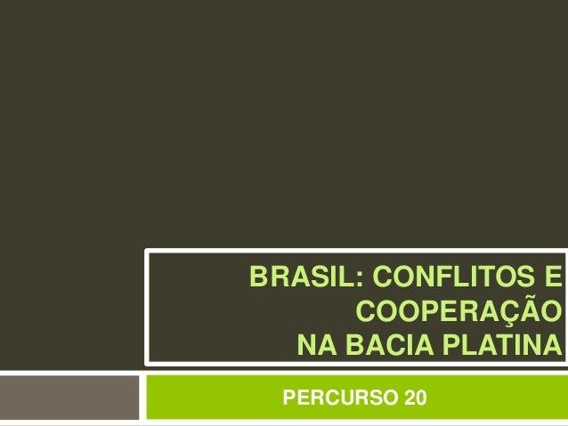 BRASIL: CONFLITOS E  COOPERAÇÃO  NA BACIA PLATINA  PERCURSO 20