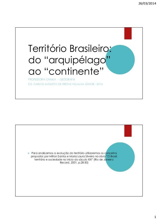 """26/03/2014 1 Território Brasileiro: do """"arquipélago"""" ao """"continente"""" PROFESSORA CAMILA – GEOGRAFIA E.E. CARLOS AUGUSTO DE ..."""