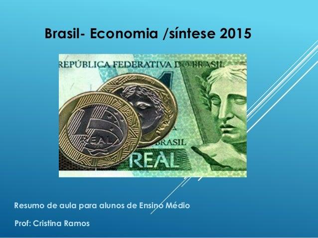 Brasil- Economia /síntese 2015 Prof: Cristina Ramos Resumo de aula para alunos de Ensino Médio