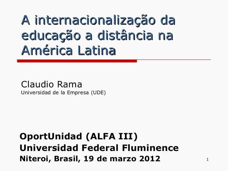 A internacionalização daeducação a distância naAmérica LatinaClaudio RamaUniversidad de la Empresa (UDE)OportUnidad (ALFA ...