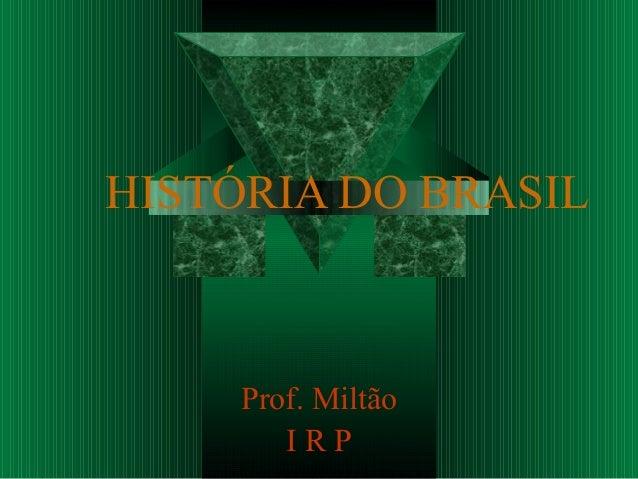 HISTÓRIA DO BRASIL     Prof. Miltão        IRP