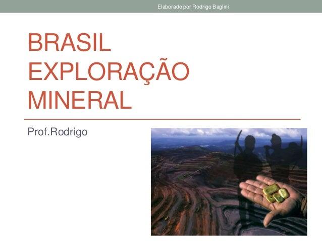 BRASIL EXPLORAÇÃO MINERAL Prof.Rodrigo Elaborado por Rodrigo Baglini
