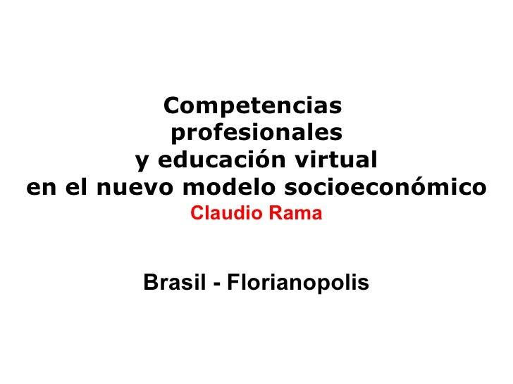 Competencias  profesionales  y educación virtual  en el nuevo modelo socioeconómico Claudio Rama Brasil - Florianopolis
