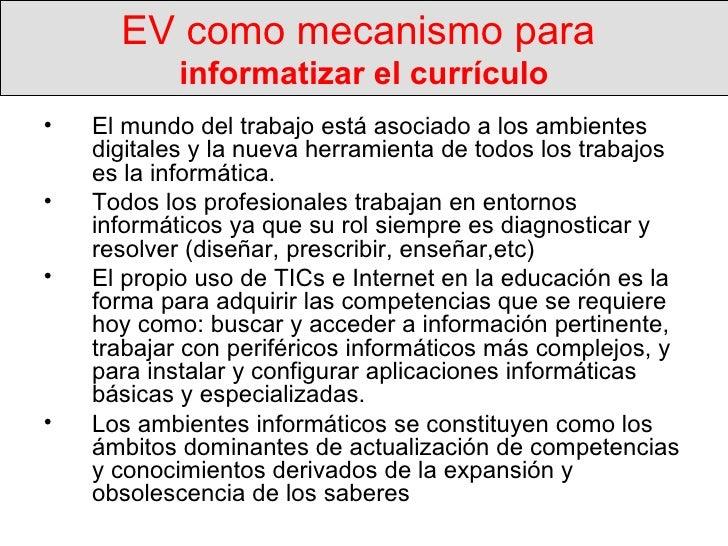 EV como mecanismo para  informatizar el currículo <ul><li>El mundo del trabajo está asociado a los ambientes digitales y l...
