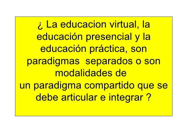 ¿ La educacion virtual, la educación presencial y la educación práctica, son paradigmas  separados o son modalidades de  u...