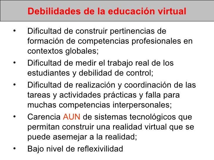 Debilidades de la educación virtual <ul><li>Dificultad de construir pertinencias de formación de competencias profesionale...