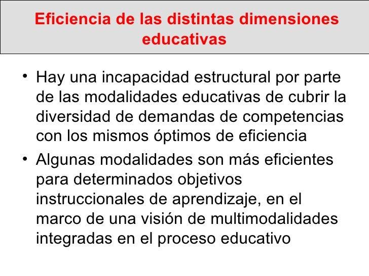 Eficiencia de las distintas dimensiones educativas <ul><li>Hay una incapacidad estructural por parte de las modalidades ed...