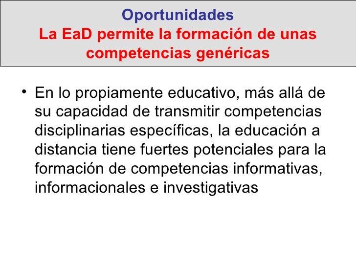 Oportunidades La EaD permite la formación de unas competencias genéricas <ul><li>En lo propiamente educativo, más allá de ...
