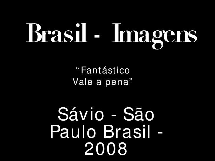 """Brasil - Imagens """" Fantástico Vale a pena"""" Sávio - São Paulo Brasil - 2008"""