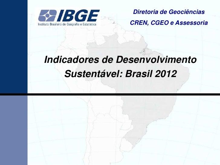 Diretoria de Geociências                CREN, CGEO e AssessoriaIndicadores de Desenvolvimento    Sustentável: Brasil 2012