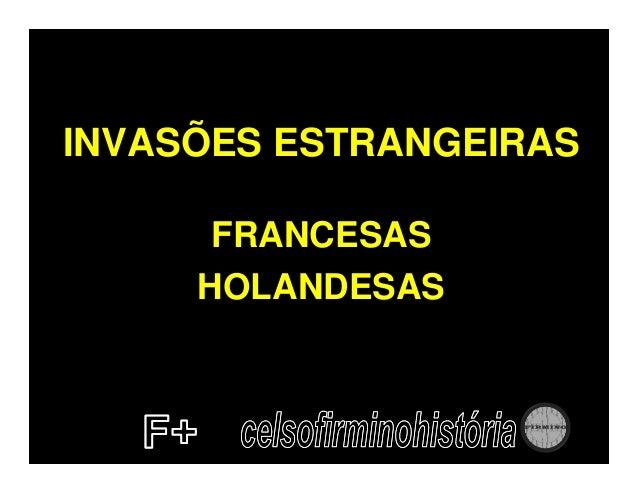 INVASÕES ESTRANGEIRAS      FRANCESAS     HOLANDESAS