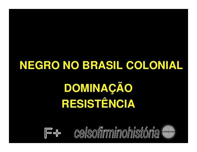 NEGRO NO BRASIL COLONIAL      DOMINAÇÃO      RESISTÊNCIA