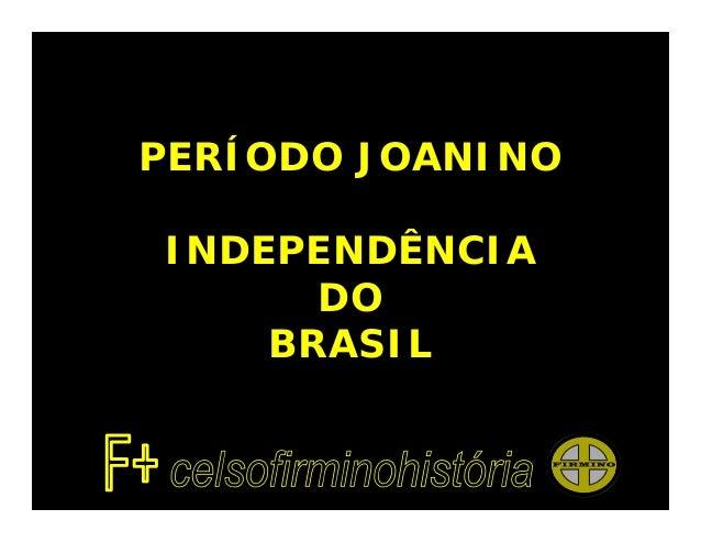 PERÍODO JOANINOINDEPENDÊNCIA      DO    BRASIL