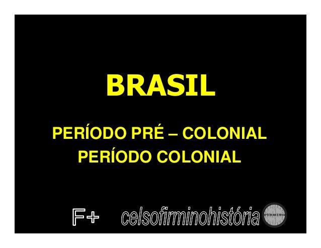 BRASIL PERÍODO PRÉ – COLONIAL PERÍODO COLONIAL