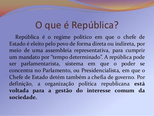 O que é República?   República é o regime político em que o chefe deEstado é eleito pelo povo de forma direta ou indireta,...