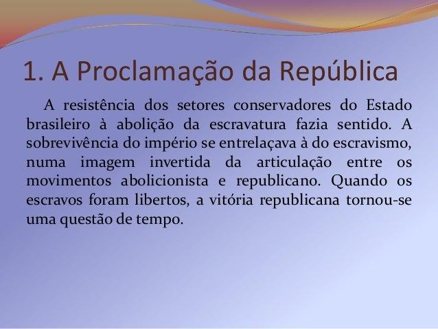 1. A Proclamação da República  A resistência dos setores conservadores do Estadobrasileiro à abolição da escravatura fazia...