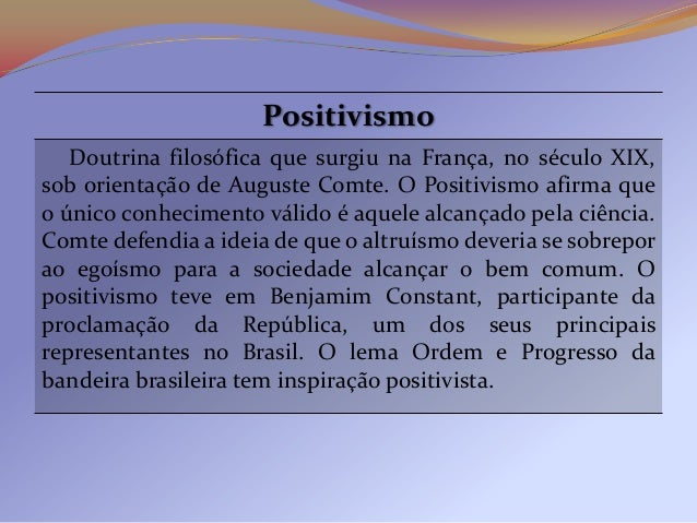 Positivismo   Doutrina filosófica que surgiu na França, no século XIX,sob orientação de Auguste Comte. O Positivismo afirm...