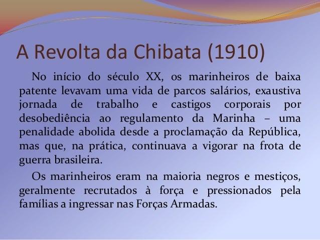 Em 1910, os marinheiros dos encouraçados MinasGerais e São Paulo revoltaram-se no Rio de Janeiro,chefiados pelo gaúcho Joã...
