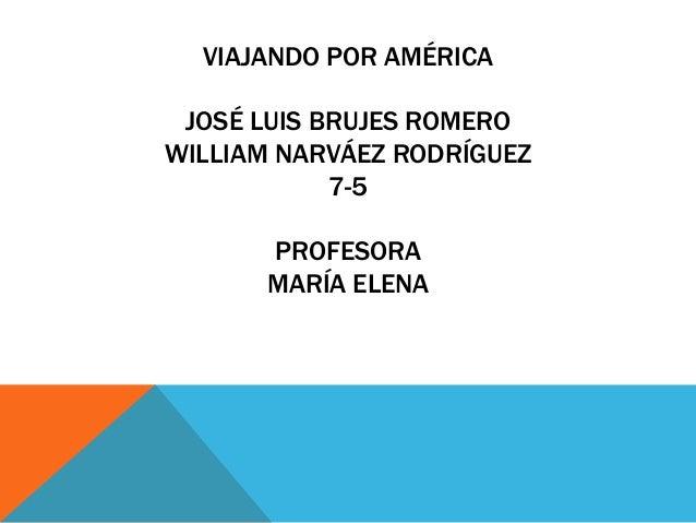VIAJANDO POR AMÉRICA JOSÉ LUIS BRUJES ROMERO WILLIAM NARVÁEZ RODRÍGUEZ 7-5 PROFESORA MARÍA ELENA