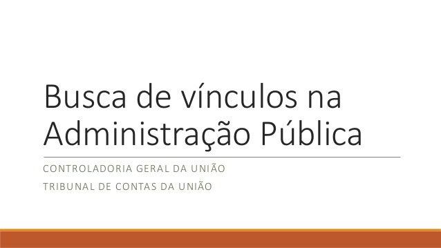 Busca de vínculos na Administração Pública CONTROLADORIA GERAL DA UNIÃO TRIBUNAL DE CONTAS DA UNIÃO