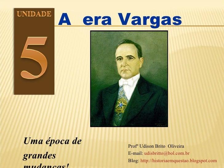 A  era Vargas Uma época de  grandes mudanças!  Profº Udison Brito  Oliveira  E-mail:  [email_address] Blog:  http://histor...