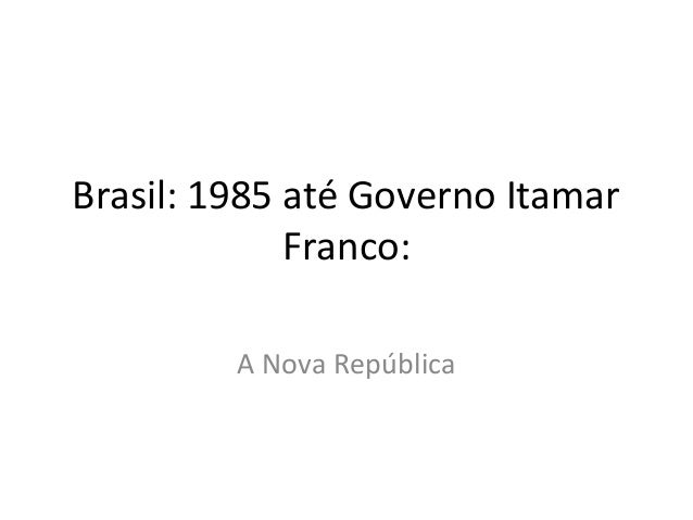 Brasil: 1985 até Governo Itamar Franco: A Nova República