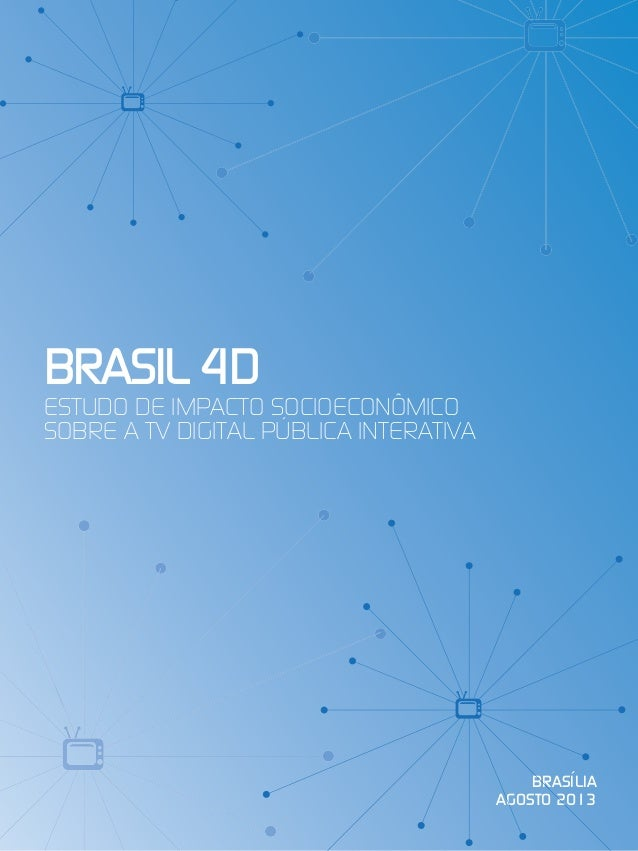 1 Brasil 4D Estudo de Impacto Socioeconômico sobre a TV Digital Pública Interativa 1 ESTUDO DE IMPACTO SOCIOECONÔMICO SOBR...