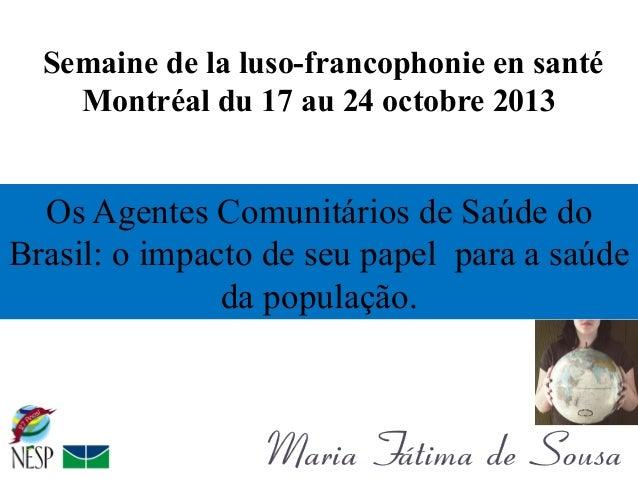 Semaine de la luso-francophonie en santé Montréal du 17 au 24 octobre 2013  Os Agentes Comunitários de Saúde do Brasil: o ...