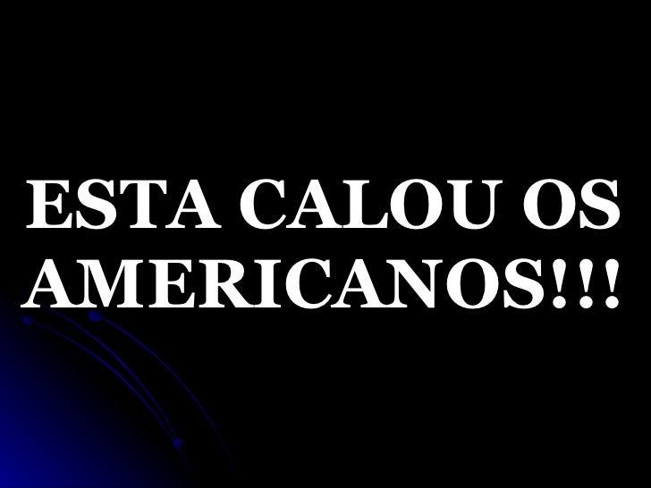 ESTA CALOU OS AMERICANOS!!!