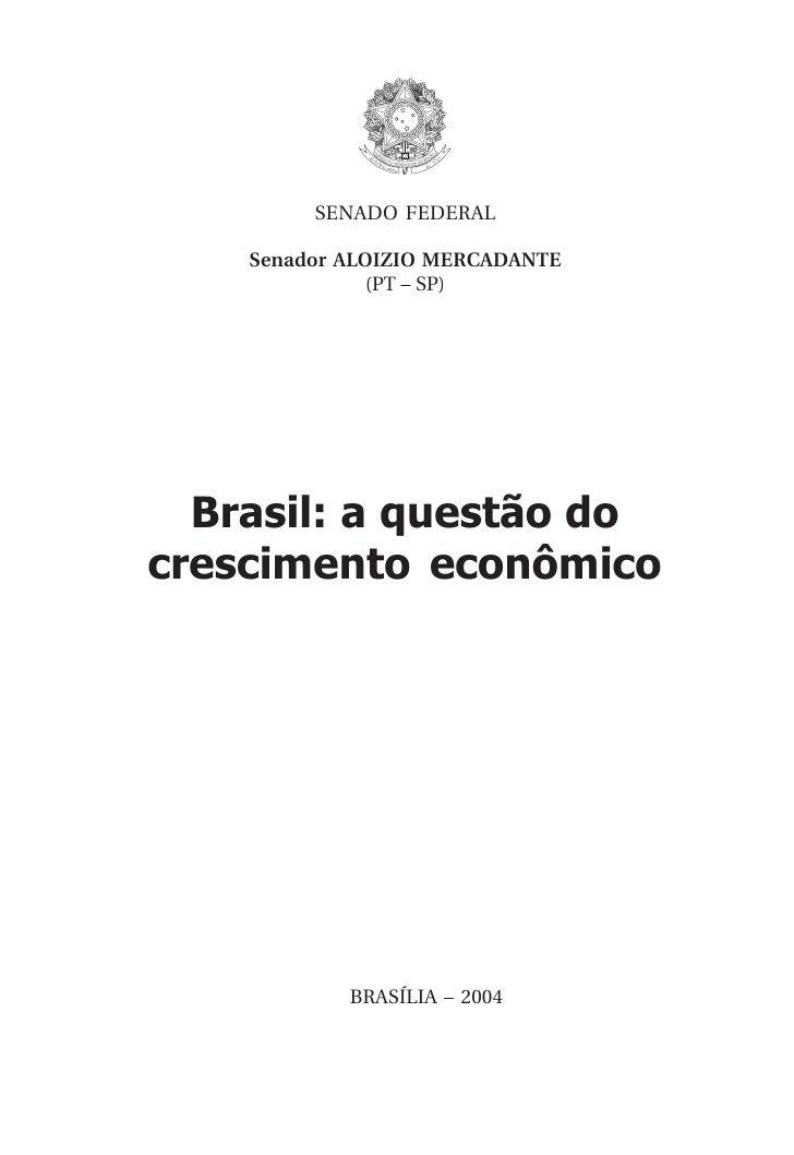 SENADO FEDERAL      Senador ALOIZIO MERCADANTE               (PT – SP)       Brasil: a questão do crescimento econômico   ...
