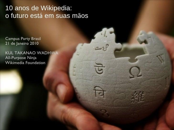 10 anos de Wikipedia: o futuro est á  em suas m ã os Campus Party Brasil 21 de Janeiro 2010 KUL TAKANAO WADHWA All-Purpose...