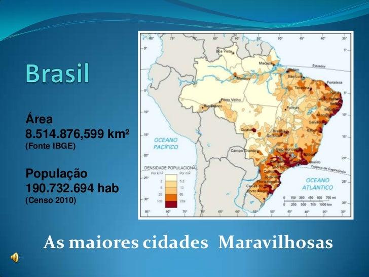 Área8.514.876,599 km²(Fonte IBGE)População190.732.694 hab(Censo 2010)    As maiores cidades Maravilhosas