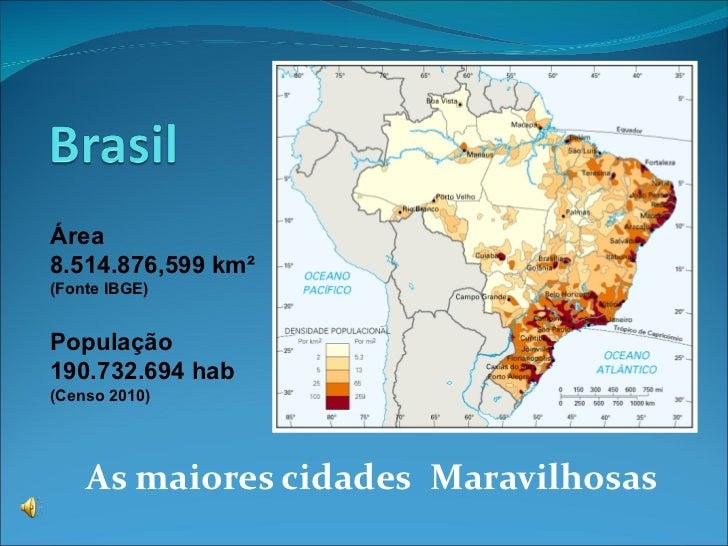 As maiores cidades   Maravilhosas Área  8.514.876,599  km²  (Fonte IBGE) População  190.732.694 hab (Censo 2010)