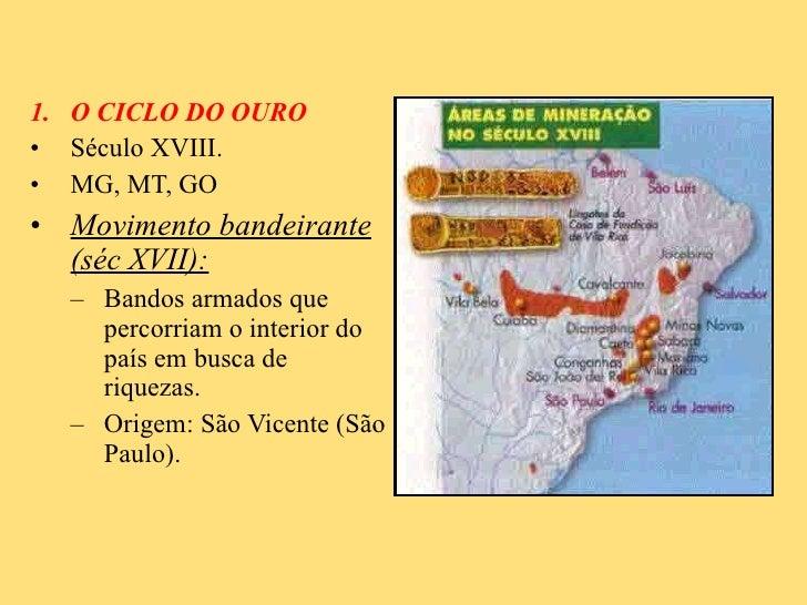<ul><li>O CICLO DO OURO </li></ul><ul><li>Século XVIII. </li></ul><ul><li>MG, MT, GO </li></ul><ul><li>Movimento bandeiran...
