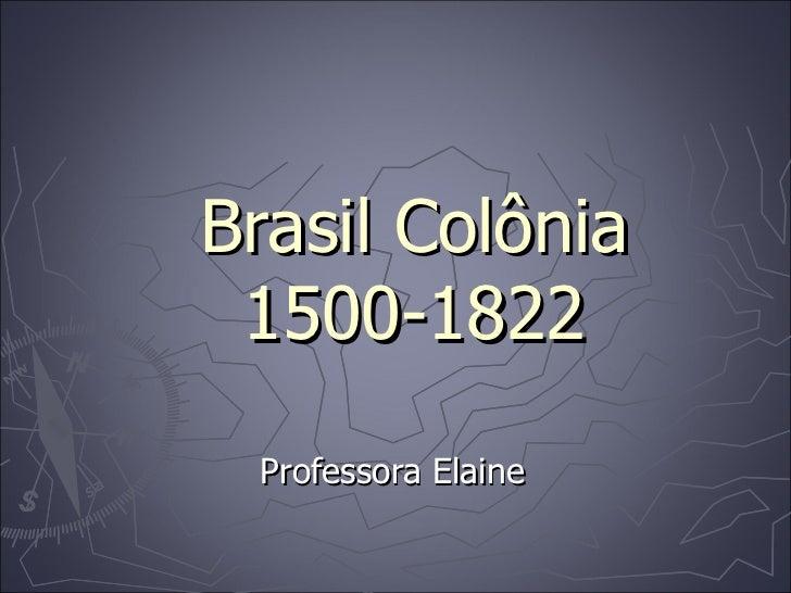 Brasil Colônia 1500-1822 Professora Elaine