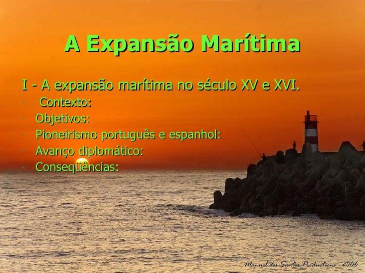 A Expansão Marítima <ul><li>I - A expansão marítima no século XV e XVI. </li></ul><ul><li>Contexto: </li></ul><ul><li>Obje...