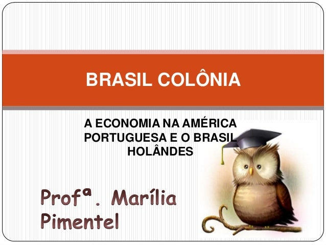 A ECONOMIA NA AMÉRICA PORTUGUESA E O BRASIL HOLÂNDES BRASIL COLÔNIA