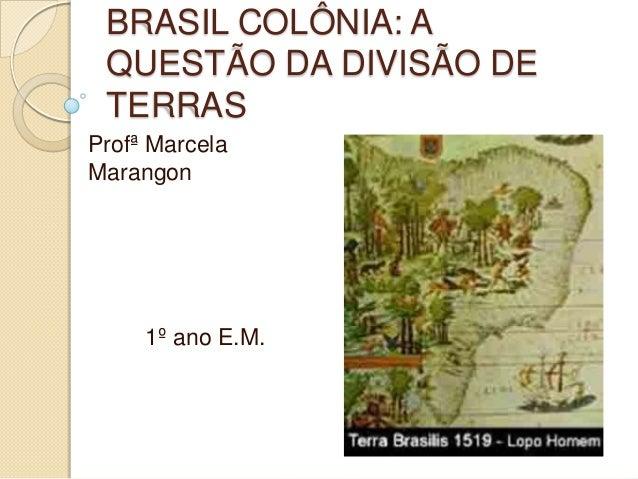 BRASIL COLÔNIA: A QUESTÃO DA DIVISÃO DE TERRASProfª MarcelaMarangon     1º ano E.M.