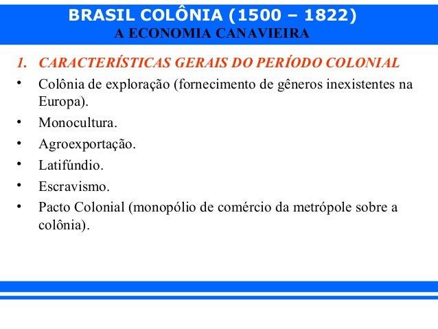 BRASIL COLÔNIA (1500 – 1822) A ECONOMIA CANAVIEIRA 1. CARACTERÍSTICAS GERAIS DO PERÍODO COLONIAL • Colônia de exploração (...