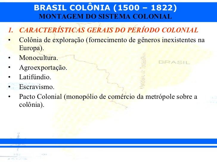 <ul><li>CARACTERÍSTICAS GERAIS DO PERÍODO COLONIAL </li></ul><ul><li>Colônia de exploração (fornecimento de gêneros inexis...