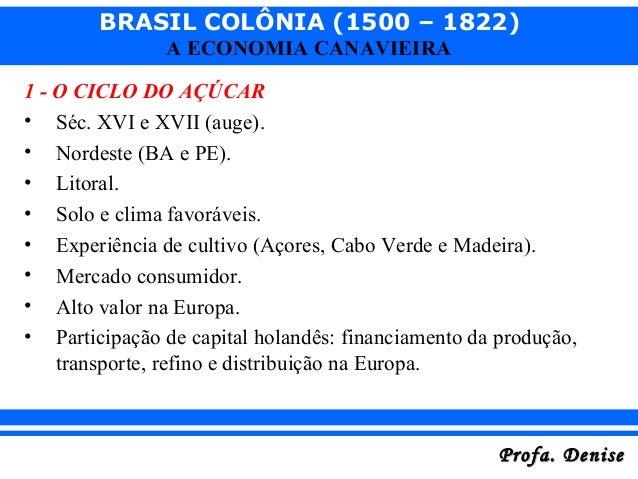 BRASIL COLÔNIA (1500 – 1822) Profa. DeniseProfa. Denise A ECONOMIA CANAVIEIRA 1 - O CICLO DO AÇÚCAR • Séc. XVI e XVII (aug...