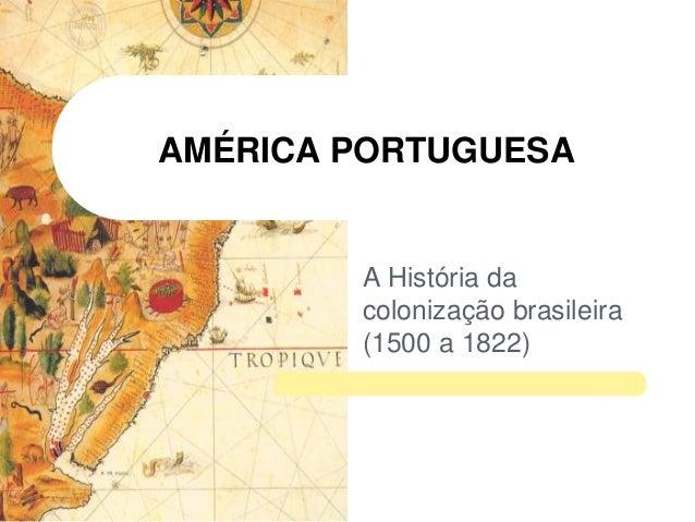 AMÉRICA PORTUGUESA  A História da colonização brasileira (1500 a 1822)