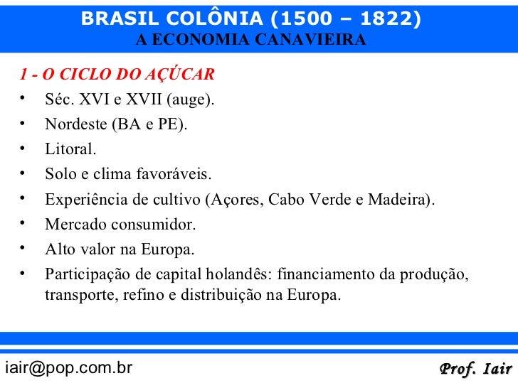 BRASIL COLÔNIA (1500 – 1822)                  A ECONOMIA CANAVIEIRA 1 - O CICLO DO AÇÚCAR • Séc. XVI e XVII (auge). • Nord...