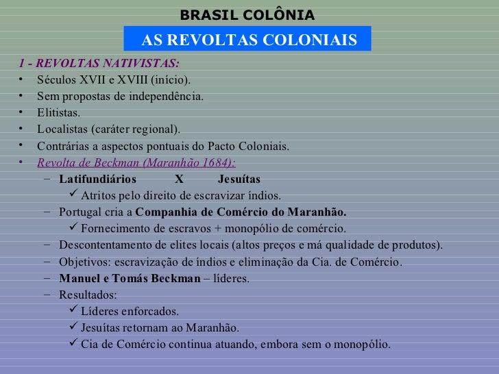 BRASIL COLÔNIA                        AS REVOLTAS COLONIAIS1 - REVOLTAS NATIVISTAS:• Séculos XVII e XVIII (início).• Sem p...