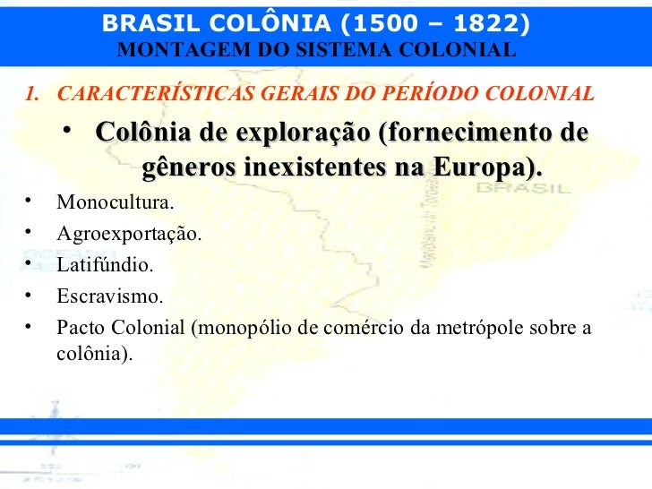 BRASIL COLÔNIA (1500 – 1822)          MONTAGEM DO SISTEMA COLONIAL1. CARACTERÍSTICAS GERAIS DO PERÍODO COLONIAL    • Colôn...