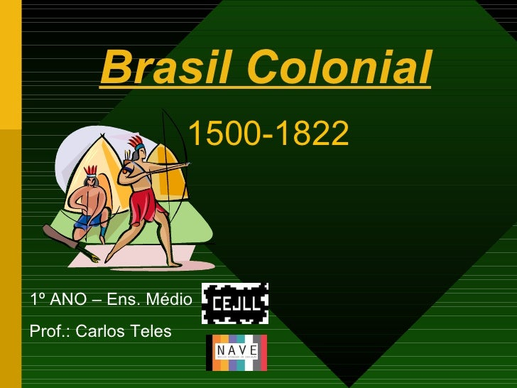 Brasil Colonial <ul><li>1º ANO – Ens. Médio </li></ul><ul><li>Prof.: Carlos Teles </li></ul>1500-1822